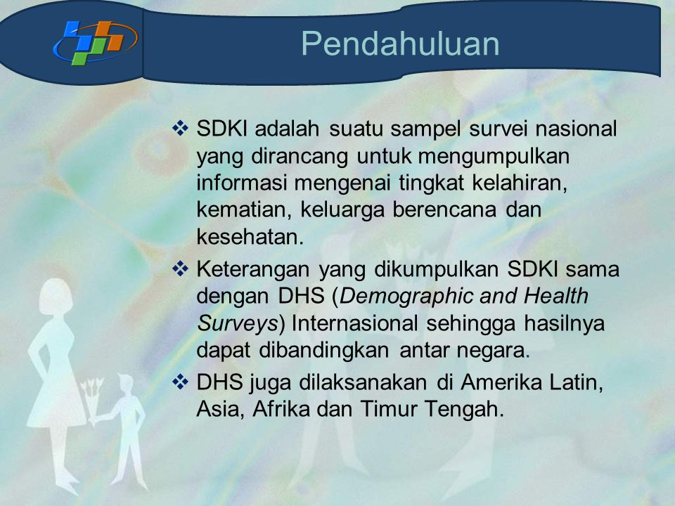  SDKI adalah suatu sampel survei nasional yang dirancang untuk mengumpulkan informasi mengenai tingkat kelahiran, kematian, keluarga berencana dan kesehatan.