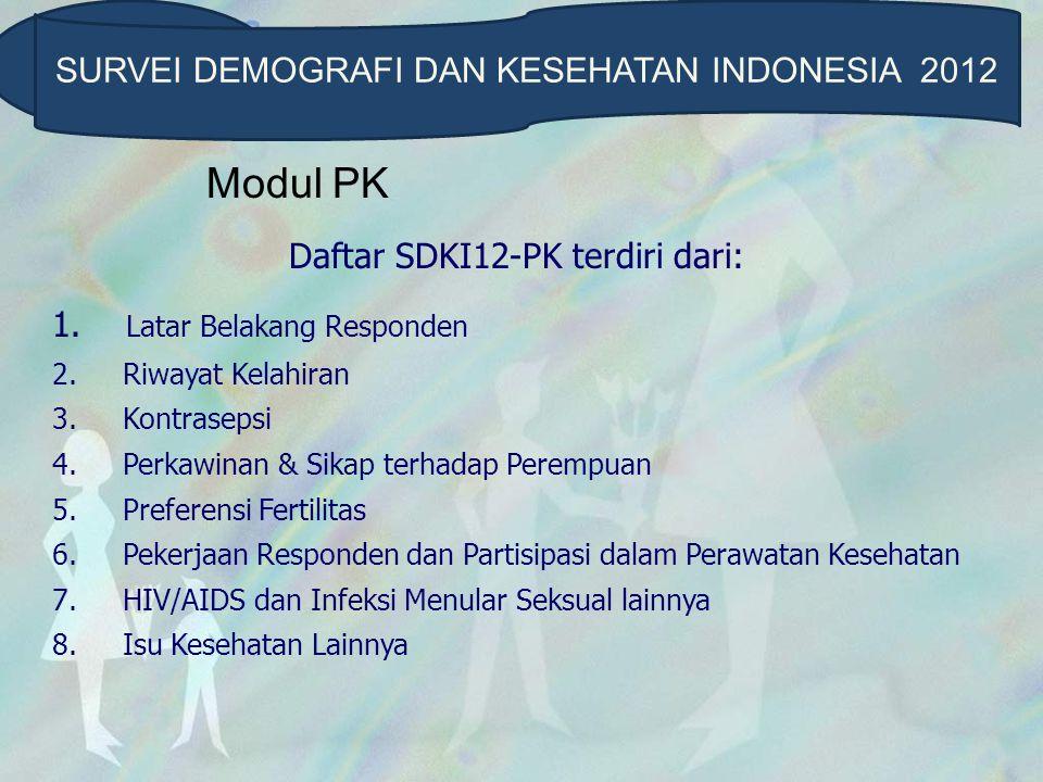 Modul PK Daftar SDKI12-PK terdiri dari: 1. Latar Belakang Responden 2. Riwayat Kelahiran 3. Kontrasepsi 4. Perkawinan & Sikap terhadap Perempuan 5. Pr
