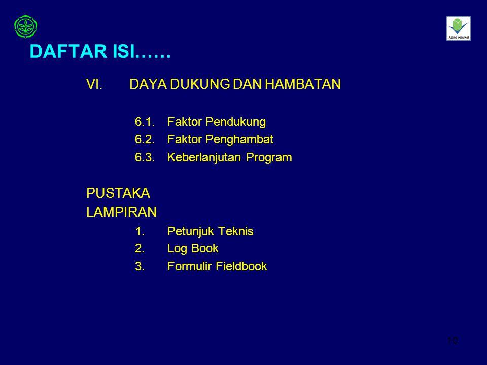 10 DAFTAR ISI…… VI.DAYA DUKUNG DAN HAMBATAN 6.1.Faktor Pendukung 6.2.Faktor Penghambat 6.3.Keberlanjutan Program PUSTAKA LAMPIRAN 1.Petunjuk Teknis 2.Log Book 3.Formulir Fieldbook