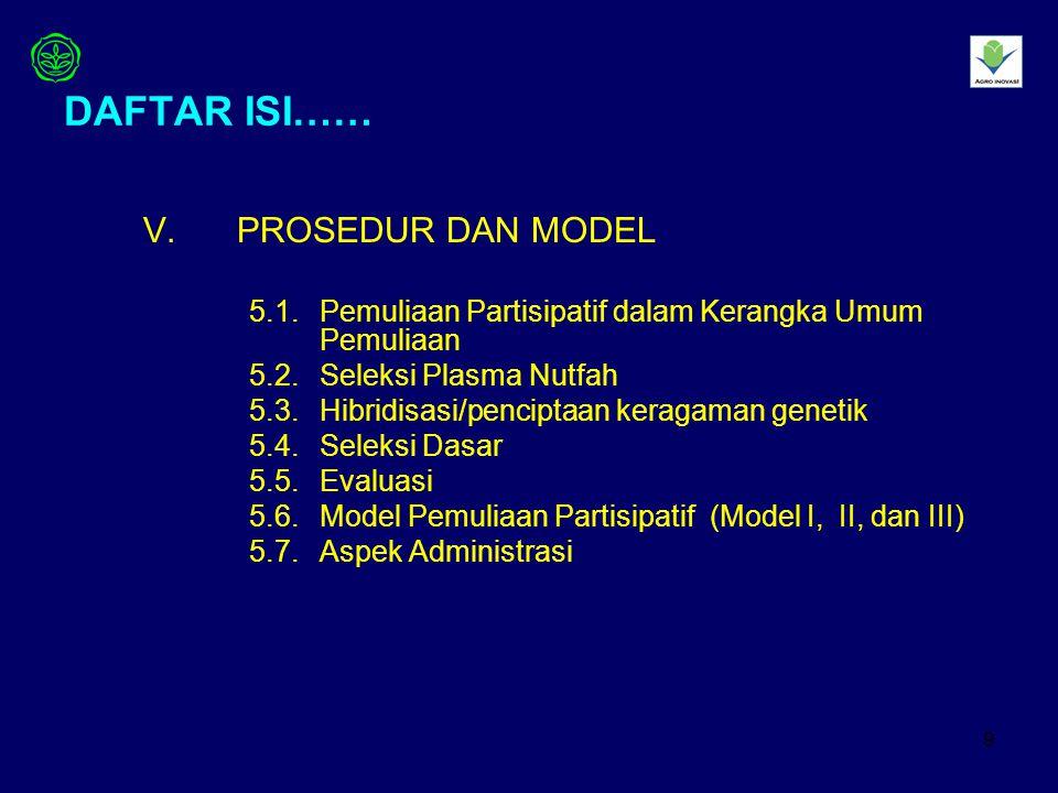 9 DAFTAR ISI…… V.PROSEDUR DAN MODEL 5.1.Pemuliaan Partisipatif dalam Kerangka Umum Pemuliaan 5.2.Seleksi Plasma Nutfah 5.3.Hibridisasi/penciptaan keragaman genetik 5.4.Seleksi Dasar 5.5.Evaluasi 5.6.Model Pemuliaan Partisipatif (Model I, II, dan III) 5.7.Aspek Administrasi