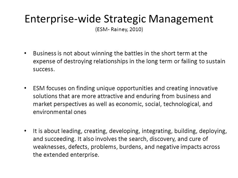 Enterprise-wide Strategic Management (ESM- Rainey, 2010) Business is not about winning the battles in the short term at the expense of destroying relationships in the long term or failing to sustain success.