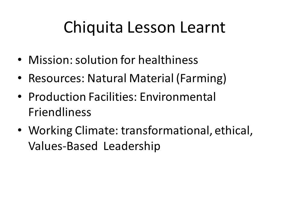 Chiquita Lesson Learnt Mission: solution for healthiness Resources: Natural Material (Farming) Production Facilities: Environmental Friendliness Working Climate: transformational, ethical, Values-Based Leadership