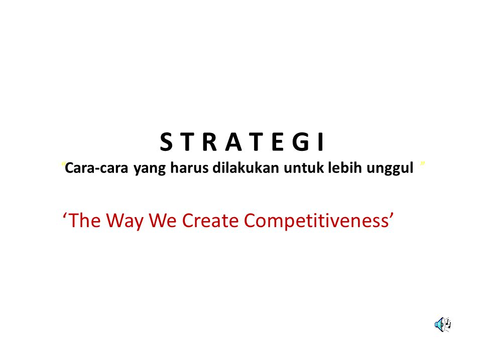 "S T R A T E G I "" Cara-cara yang harus dilakukan untuk lebih unggul "" 'The Way We Create Competitiveness'"