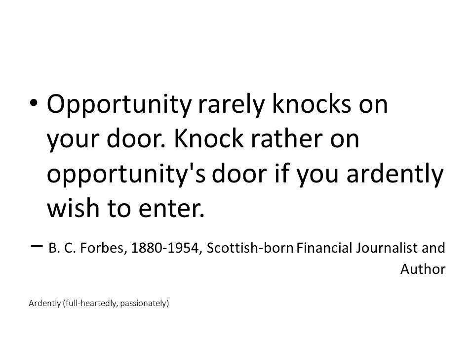Opportunity rarely knocks on your door.