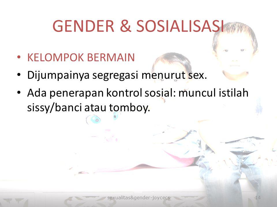 GENDER & SOSIALISASI KELOMPOK BERMAIN Dijumpainya segregasi menurut sex. Ada penerapan kontrol sosial: muncul istilah sissy/banci atau tomboy. sexuali