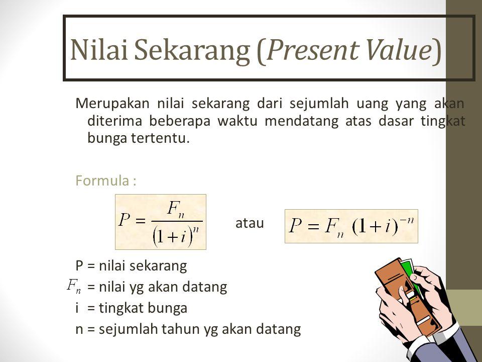 Nilai Sekarang (Present Value) Merupakan nilai sekarang dari sejumlah uang yang akan diterima beberapa waktu mendatang atas dasar tingkat bunga terten