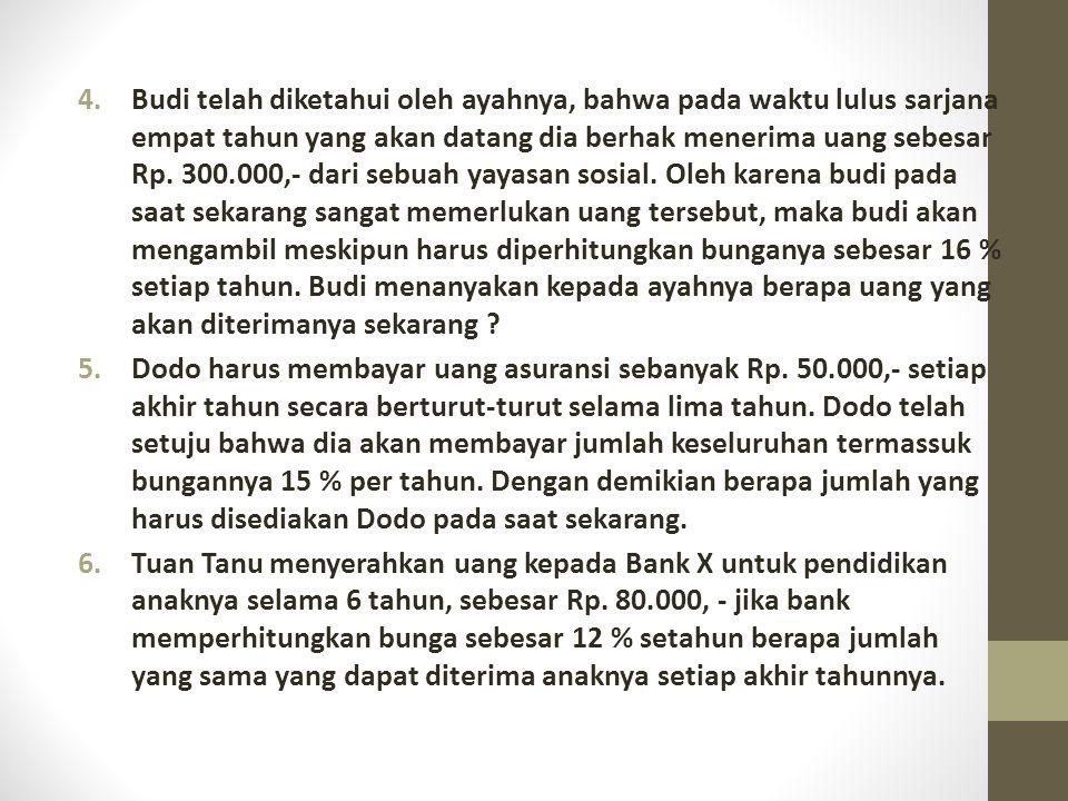4.Budi telah diketahui oleh ayahnya, bahwa pada waktu lulus sarjana empat tahun yang akan datang dia berhak menerima uang sebesar Rp. 300.000,- dari s