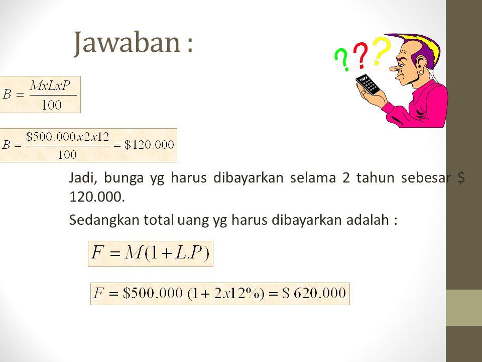 Jawaban : Jadi, bunga yg harus dibayarkan selama 2 tahun sebesar $ 120.000. Sedangkan total uang yg harus dibayarkan adalah :