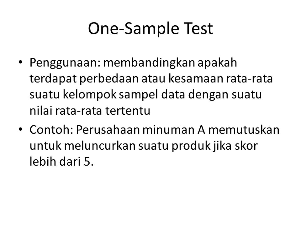 Langkah SPSS Buka file One Sample T Test > Analyze > Compare Means > One Sample T Test > masukkan var preferensi ke dalam kolom test var > beri nilai 5 pada kolom test value Output: oleh karena nilai p-value pada sample test menunjukkan nilai 0,00 (<0,05) maka kesimpulannya terdapat perbedaan yang signifikan dimana rata-rata preferensi 5,68 menunjukkan perbedaan yang nyata.