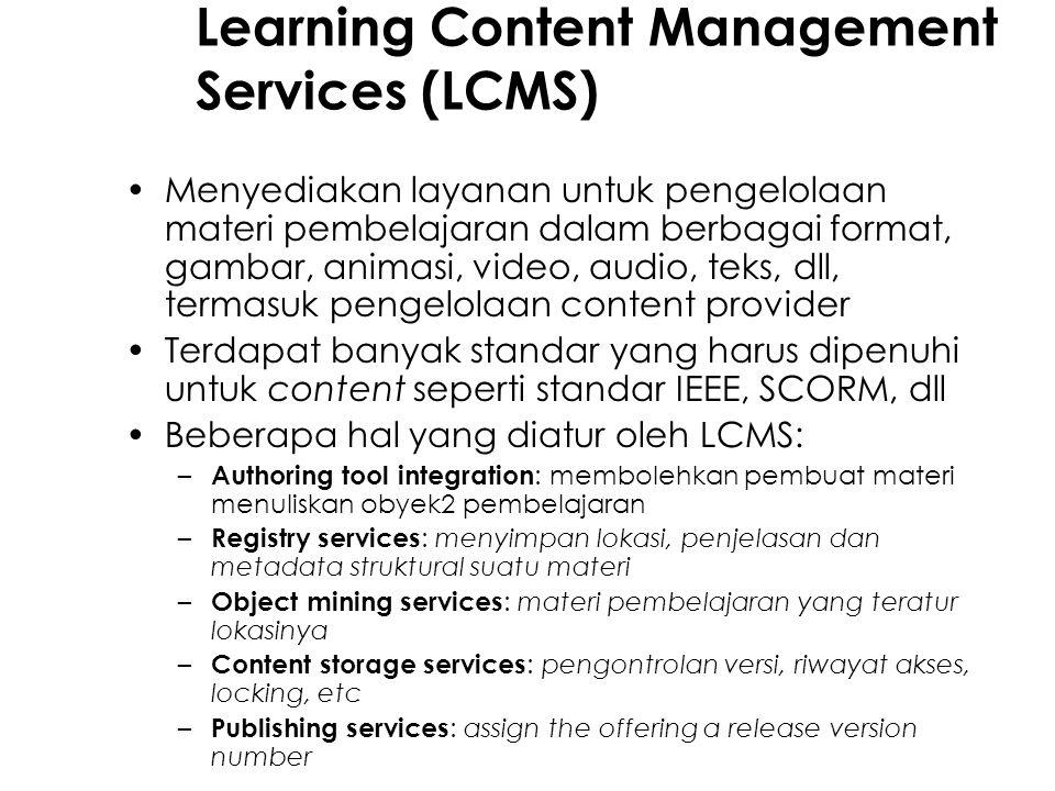 Learning Content Management Services (LCMS) Menyediakan layanan untuk pengelolaan materi pembelajaran dalam berbagai format, gambar, animasi, video, audio, teks, dll, termasuk pengelolaan content provider Terdapat banyak standar yang harus dipenuhi untuk content seperti standar IEEE, SCORM, dll Beberapa hal yang diatur oleh LCMS: – Authoring tool integration : membolehkan pembuat materi menuliskan obyek2 pembelajaran – Registry services : menyimpan lokasi, penjelasan dan metadata struktural suatu materi – Object mining services : materi pembelajaran yang teratur lokasinya – Content storage services : pengontrolan versi, riwayat akses, locking, etc – Publishing services : assign the offering a release version number