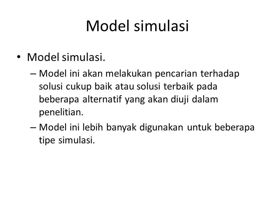 Model simulasi Model simulasi. – Model ini akan melakukan pencarian terhadap solusi cukup baik atau solusi terbaik pada beberapa alternatif yang akan