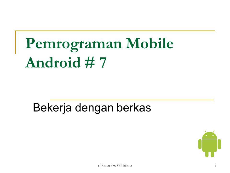 ajib susanto fik Udinus1 Pemrograman Mobile Android # 7 Bekerja dengan berkas
