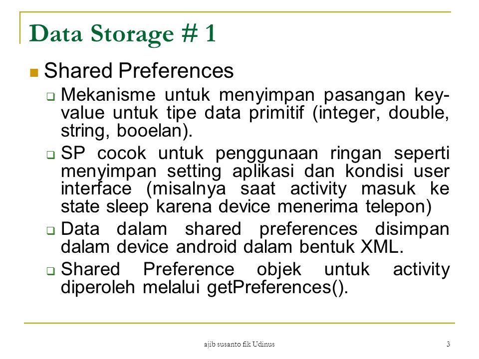 ajib susanto fik Udinus 3 Data Storage # 1 Shared Preferences  Mekanisme untuk menyimpan pasangan key- value untuk tipe data primitif (integer, double, string, booelan).