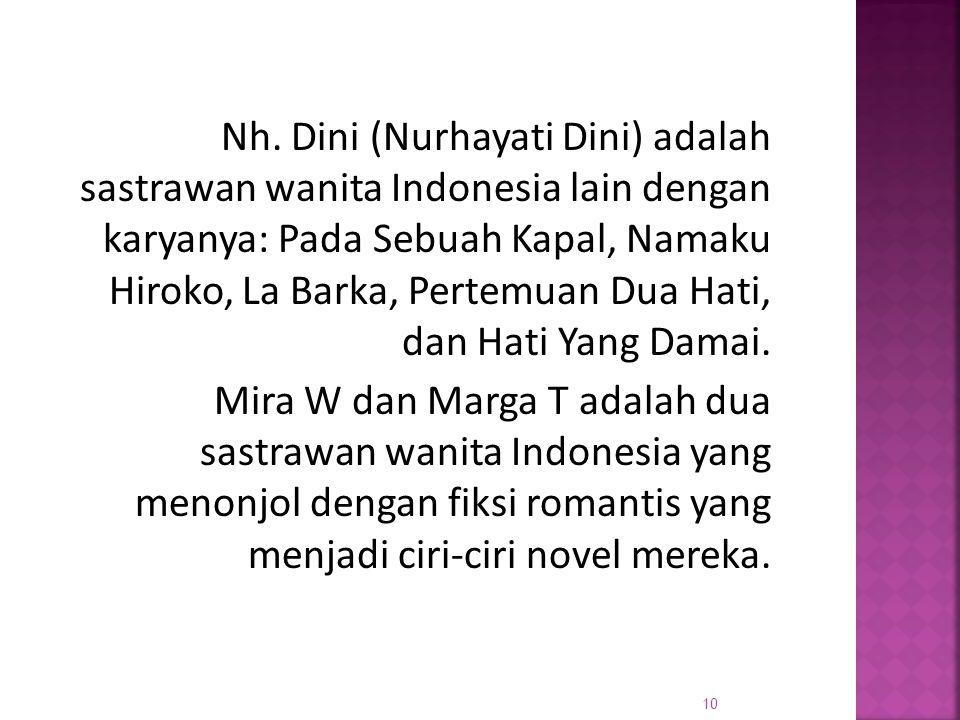 Nh. Dini (Nurhayati Dini) adalah sastrawan wanita Indonesia lain dengan karyanya: Pada Sebuah Kapal, Namaku Hiroko, La Barka, Pertemuan Dua Hati, dan