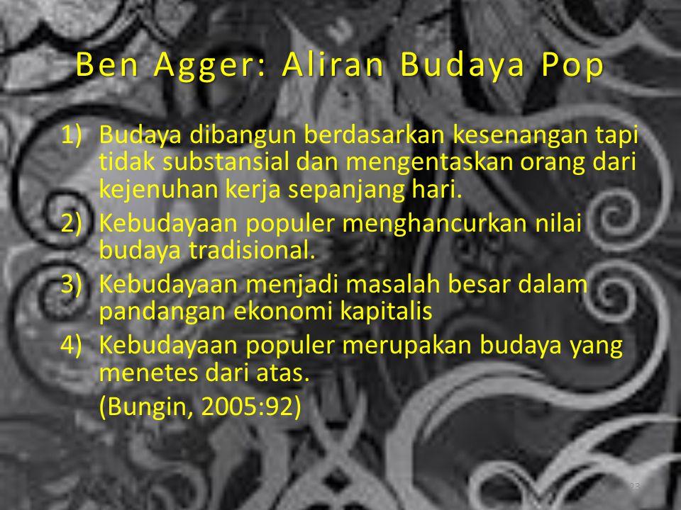 Ben Agger: Aliran Budaya Pop 1)Budaya dibangun berdasarkan kesenangan tapi tidak substansial dan mengentaskan orang dari kejenuhan kerja sepanjang har