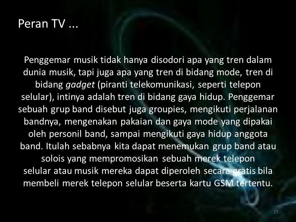 Peran TV... Penggemar musik tidak hanya disodori apa yang tren dalam dunia musik, tapi juga apa yang tren di bidang mode, tren di bidang gadget (piran
