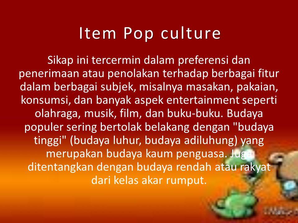 Item Pop culture Sikap ini tercermin dalam preferensi dan penerimaan atau penolakan terhadap berbagai fitur dalam berbagai subjek, misalnya masakan, p