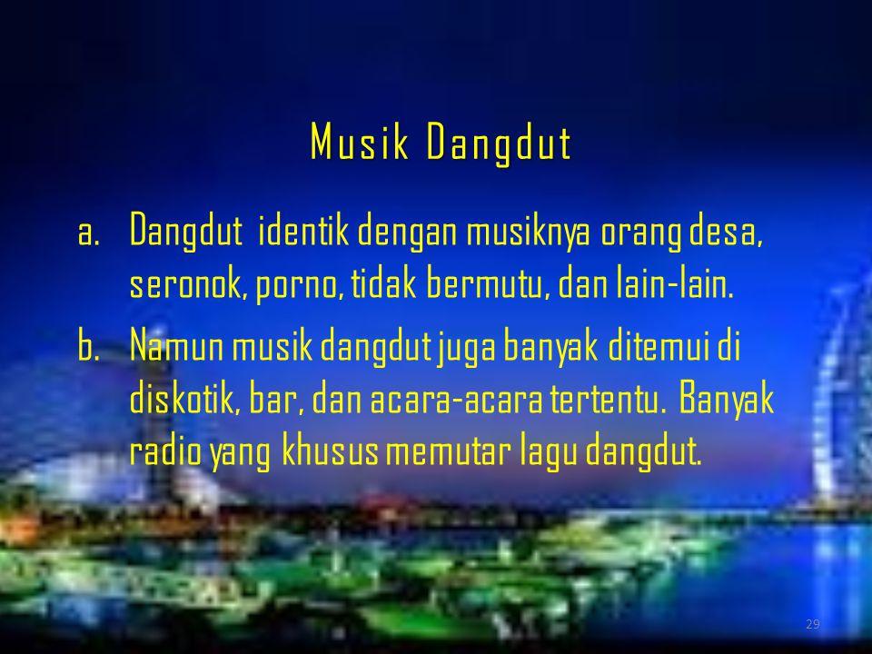 Musik Dangdut a.Dangdut identik dengan musiknya orang desa, seronok, porno, tidak bermutu, dan lain-lain. b.Namun musik dangdut juga banyak ditemui di