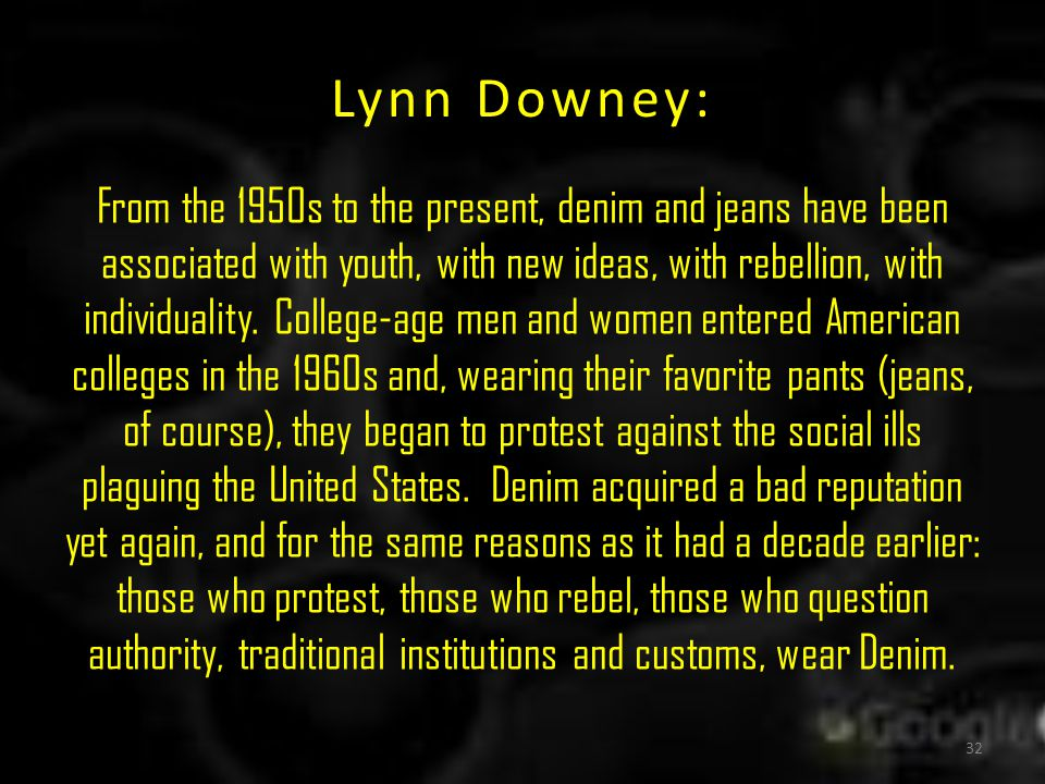 Lynn Downey: From the 1950s to the present, denim and jeans have been associated with youth, with new ideas, with rebellion, with individuality.