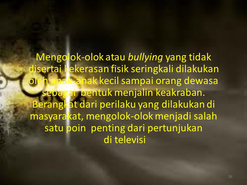 Mengolok-olok atau bullying yang tidak disertai kekerasan fisik seringkali dilakukan oleh anak-anak kecil sampai orang dewasa sebagai bentuk menjalin