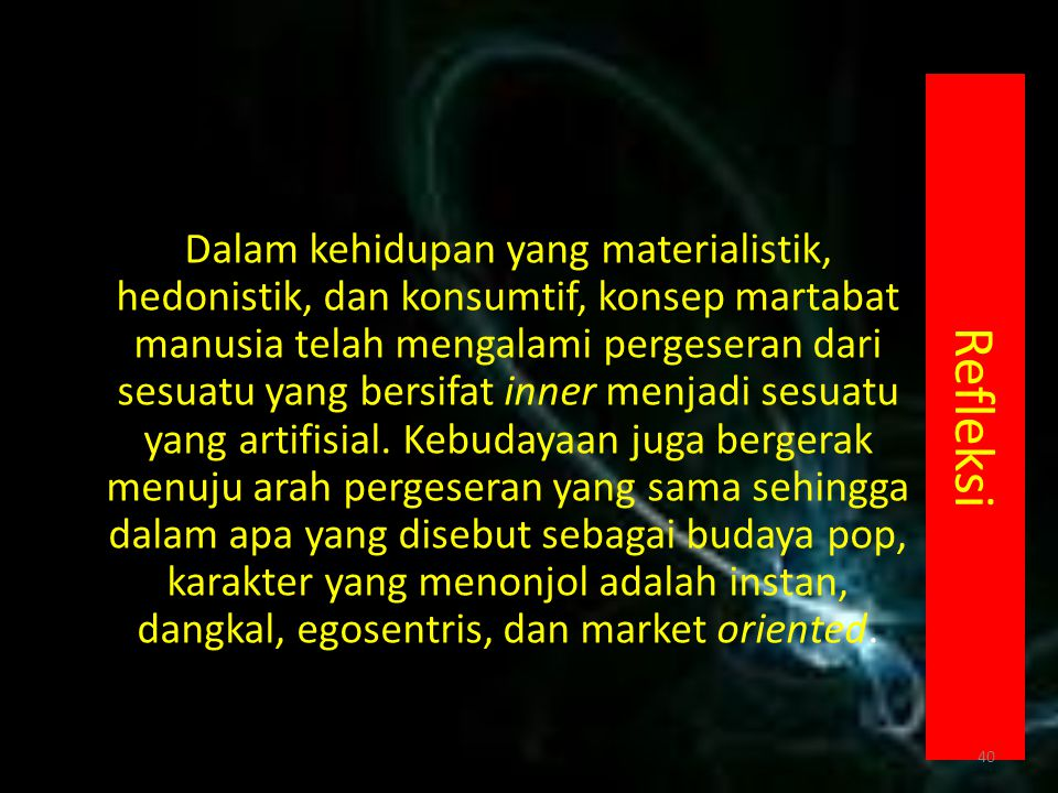 Refleksi Dalam kehidupan yang materialistik, hedonistik, dan konsumtif, konsep martabat manusia telah mengalami pergeseran dari sesuatu yang bersifat