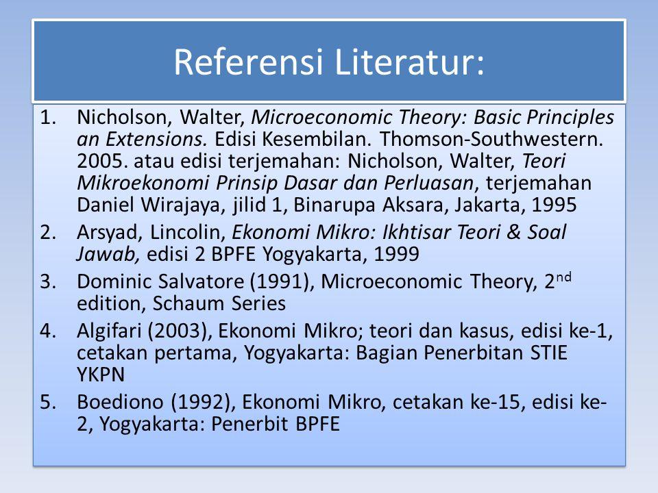 Referensi Literatur: 1.Nicholson, Walter, Microeconomic Theory: Basic Principles an Extensions. Edisi Kesembilan. Thomson-Southwestern. 2005. atau edi