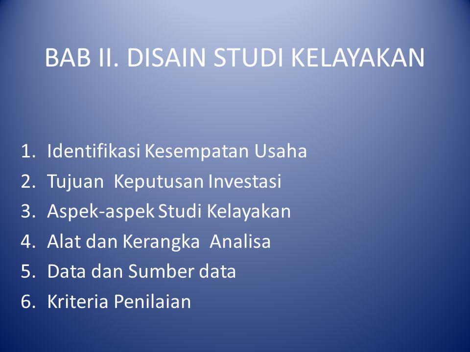 BAB II. DISAIN STUDI KELAYAKAN 1.Identifikasi Kesempatan Usaha 2.Tujuan Keputusan Investasi 3.Aspek-aspek Studi Kelayakan 4.Alat dan Kerangka Analisa