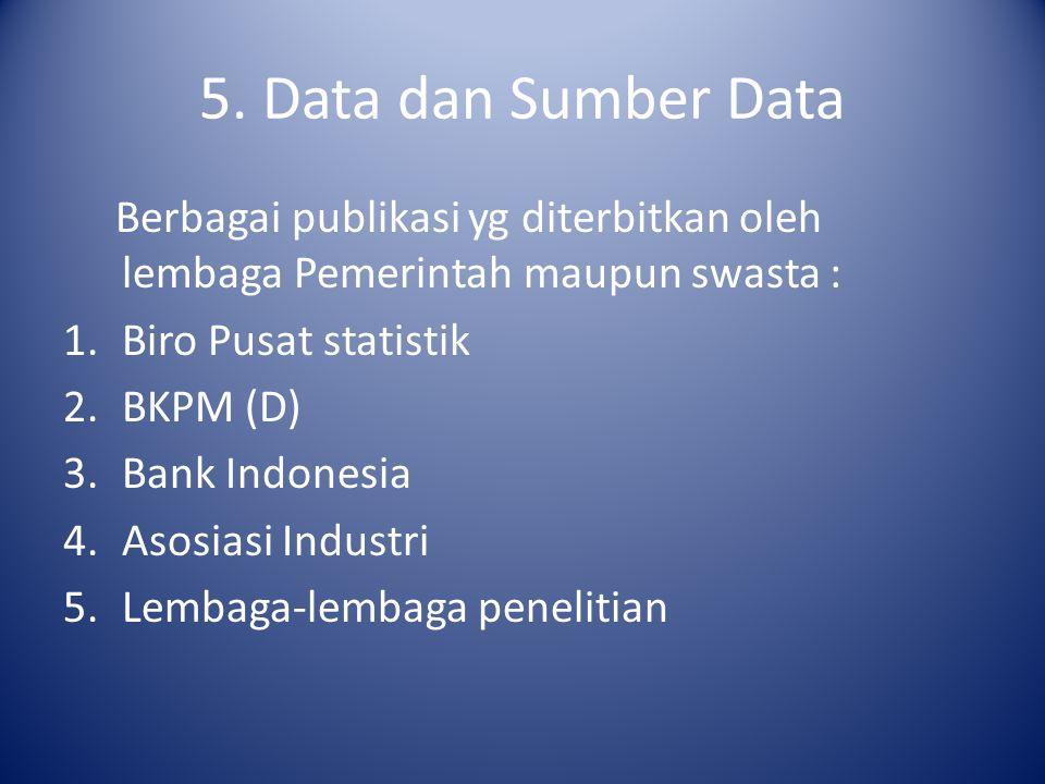 5. Data dan Sumber Data Berbagai publikasi yg diterbitkan oleh lembaga Pemerintah maupun swasta : 1.Biro Pusat statistik 2.BKPM (D) 3.Bank Indonesia 4