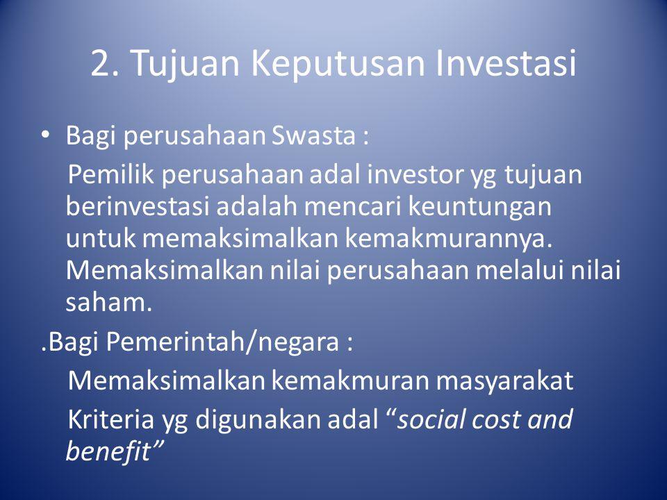 2. Tujuan Keputusan Investasi Bagi perusahaan Swasta : Pemilik perusahaan adal investor yg tujuan berinvestasi adalah mencari keuntungan untuk memaksi