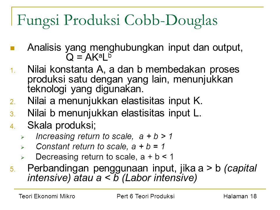 Teori Ekonomi Mikro Pert 6 Teori Produksi Halaman 18 Fungsi Produksi Cobb-Douglas Analisis yang menghubungkan input dan output, Q = AK a L b 1. Nilai