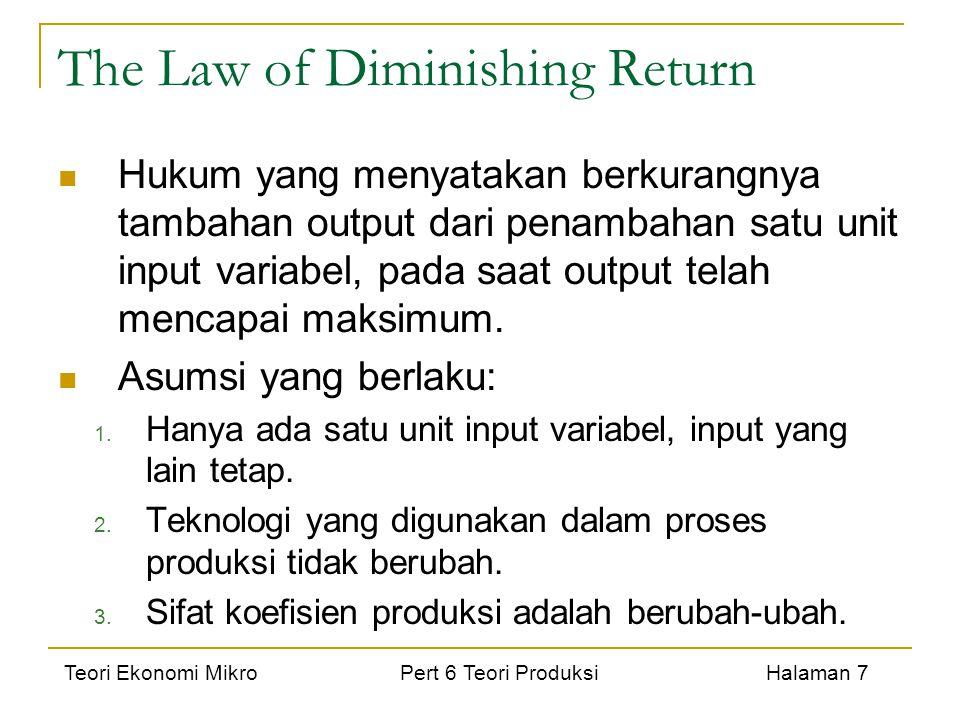 Teori Ekonomi Mikro Pert 6 Teori Produksi Halaman 7 The Law of Diminishing Return Hukum yang menyatakan berkurangnya tambahan output dari penambahan s
