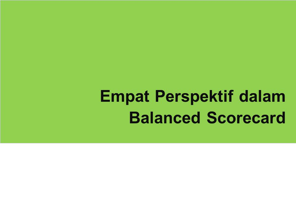 25 PerspektifSasaran StrategisKPI Target AchievementScore Financial (25) Enhance Long Term Shareholder Value - Profitability 5,000 5,100 102 103 25.80 - Profitability Growth 10 11 110 Increase Revenue Growth - Revenue 50,000 52,000 104 - Revenue Growth 12 100 Manage Cost Efficiency- Overhead Cost Ratio 8 8 100 Customer (25) Nurture Customer Satisfaction- Customer Satisfaction Index 8 7.80 98 93 23.33 Expand Market Share- Market Share per Product 40 37 93 Increase Customer Acquisition - Percentage of Loyal Customers 50 45 90 Business Process (25) Achieve Operational Excellence- Number of Product Defects 100 per 1 million 100 99 24.80 Drive Demand via Customer Relationship - Time To Response Customers Request max 24 hours average 25 hours 96 - Number of Customer Gatherings 6 per year 6100 Manage Growth via Innovation - Number of New Products Launch 2 in this year 2100 - Number of New Initiatives Implemented for Continous Improvement 10 100 Learning (25) Mengembangkan Employee Satisfaction- Employee Satisfaction Index 8 7.6095 23.75 Mengembangkan Produktivitas Karyawan - Sales Revenue Per Employee 500 per employee 45090 Menyempurnakan Sistem Evaluasi Kinerja - Persentase Penyelesaian Sistem Manajemen Kinerja Baru 100 % ready in November 2008 100 % ready on time100 97.68