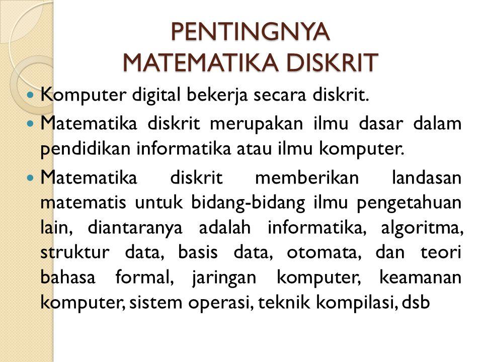 PENTINGNYA MATEMATIKA DISKRIT Komputer digital bekerja secara diskrit. Matematika diskrit merupakan ilmu dasar dalam pendidikan informatika atau ilmu