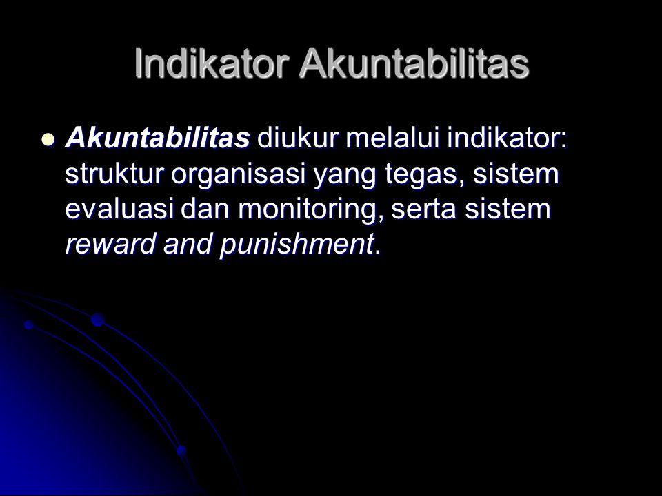 Indikator Akuntabilitas Akuntabilitas diukur melalui indikator: struktur organisasi yang tegas, sistem evaluasi dan monitoring, serta sistem reward an