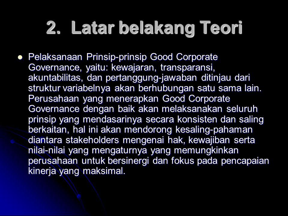 2. Latar belakang Teori Pelaksanaan Prinsip-prinsip Good Corporate Governance, yaitu: kewajaran, transparansi, akuntabilitas, dan pertanggung-jawaban