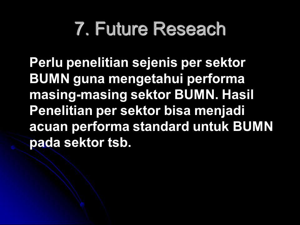 7. Future Reseach Perlu penelitian sejenis per sektor BUMN guna mengetahui performa masing-masing sektor BUMN. Hasil Penelitian per sektor bisa menjad