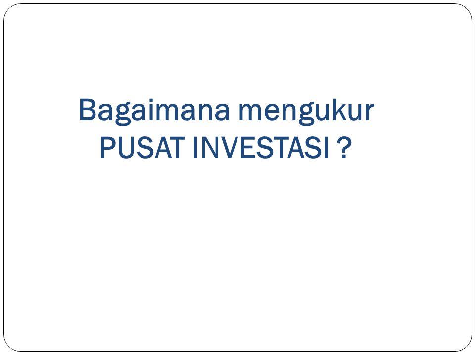 Bagaimana mengukur PUSAT INVESTASI ?