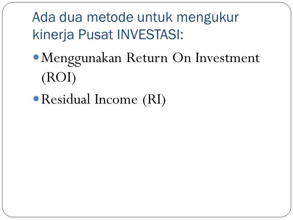 Ada dua metode untuk mengukur kinerja Pusat INVESTASI: Menggunakan Return On Investment (ROI) Residual Income (RI)