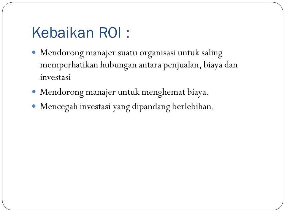 Kebaikan ROI : Mendorong manajer suatu organisasi untuk saling memperhatikan hubungan antara penjualan, biaya dan investasi Mendorong manajer untuk me