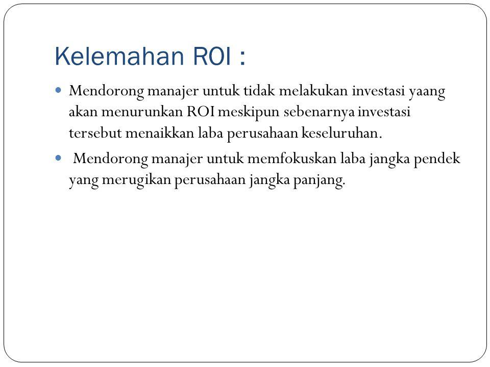 Kelemahan ROI : Mendorong manajer untuk tidak melakukan investasi yaang akan menurunkan ROI meskipun sebenarnya investasi tersebut menaikkan laba peru
