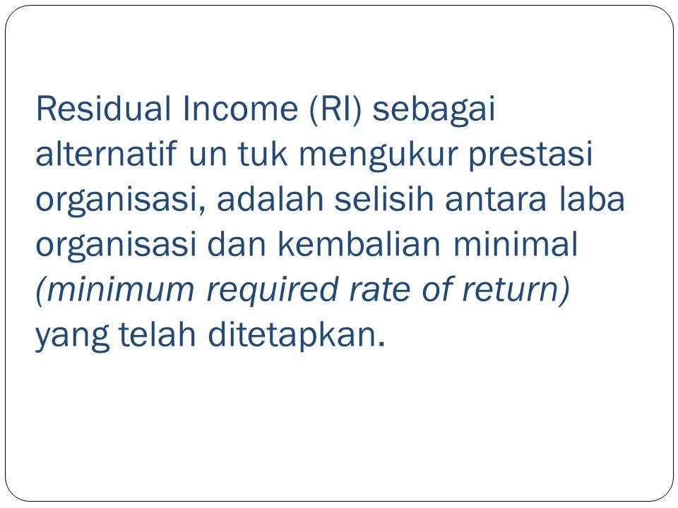 Residual Income (RI) sebagai alternatif un tuk mengukur prestasi organisasi, adalah selisih antara laba organisasi dan kembalian minimal (minimum requ