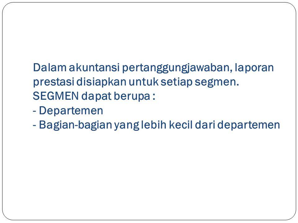 Dalam akuntansi pertanggungjawaban, laporan prestasi disiapkan untuk setiap segmen. SEGMEN dapat berupa : - Departemen - Bagian-bagian yang lebih keci