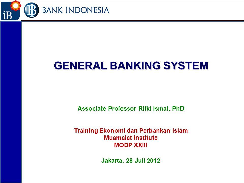 GENERAL BANKING SYSTEM Associate Professor Rifki Ismal, PhD Training Ekonomi dan Perbankan Islam Muamalat Institute MODP XXIII Jakarta, 28 Juli 2012 1