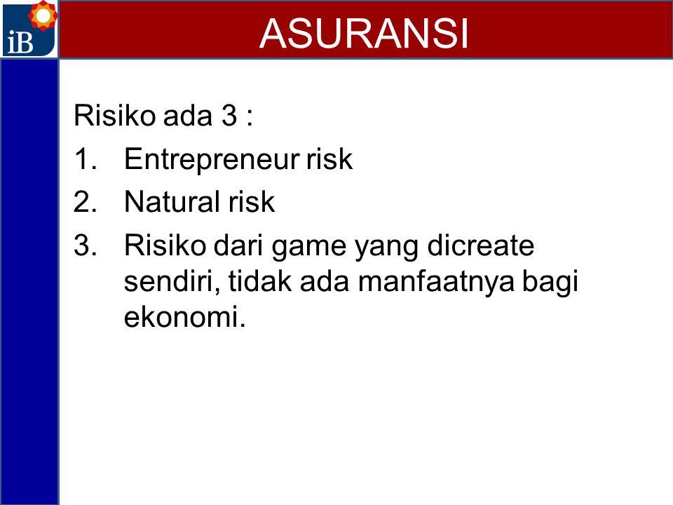 Risiko ada 3 : 1.Entrepreneur risk 2.Natural risk 3.Risiko dari game yang dicreate sendiri, tidak ada manfaatnya bagi ekonomi. ASURANSI