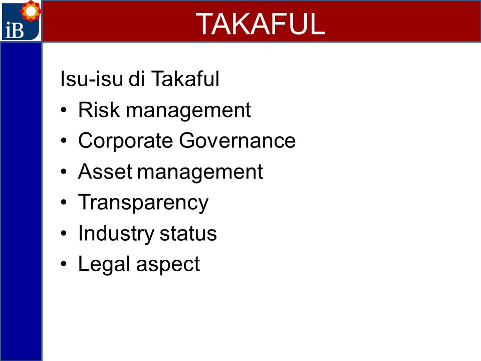 Isu-isu di Takaful Risk management Corporate Governance Asset management Transparency Industry status Legal aspect TAKAFUL