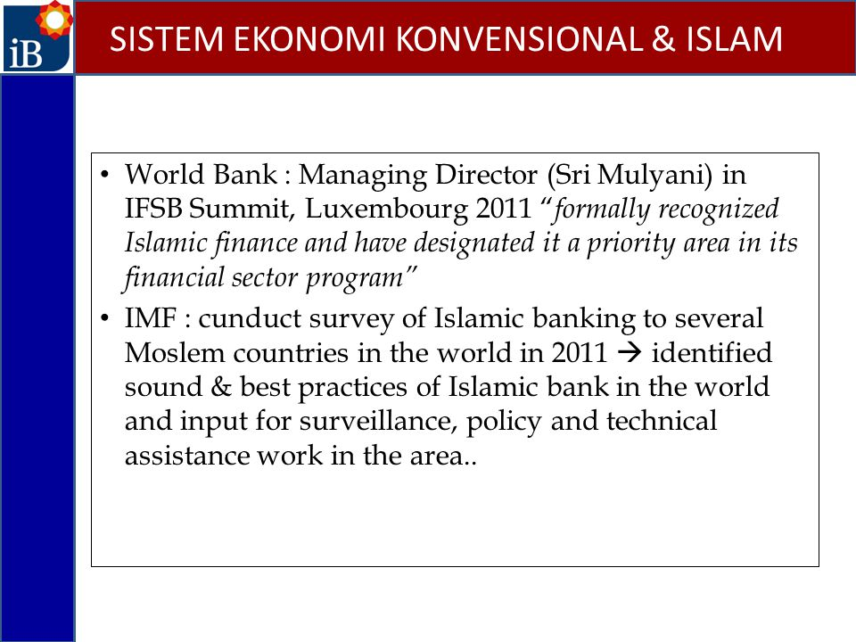 World Bank : Managing Director (Sri Mulyani) in IFSB Summit, Luxembourg 2011 formally recognized Islamic finance and have designated it a priority area in its financial sector program IMF : cunduct survey of Islamic banking to several Moslem countries in the world in 2011  identified sound & best practices of Islamic bank in the world and input for surveillance, policy and technical assistance work in the area..
