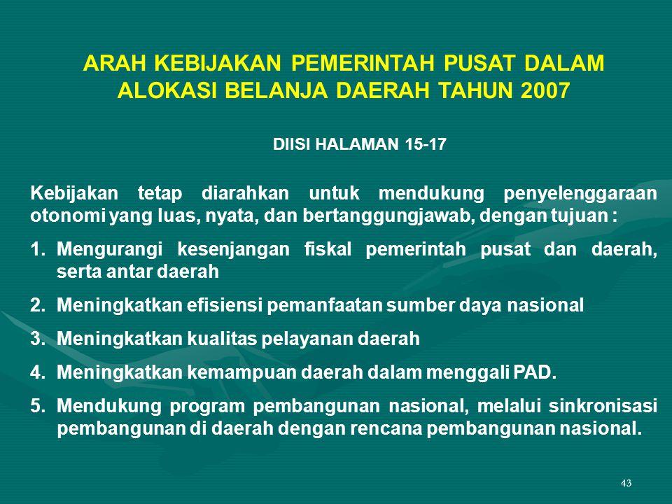 43 ARAH KEBIJAKAN PEMERINTAH PUSAT DALAM ALOKASI BELANJA DAERAH TAHUN 2007 DIISI HALAMAN 15-17 Kebijakan tetap diarahkan untuk mendukung penyelenggara