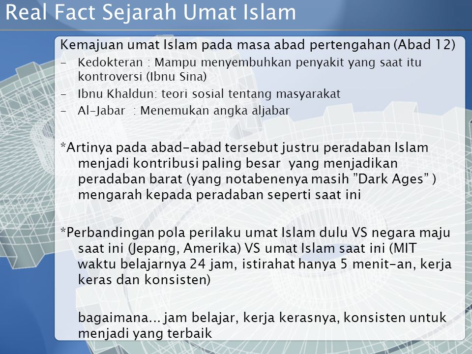 Real Fact Sejarah Umat Islam Kemajuan umat Islam pada masa abad pertengahan (Abad 12) -K-Kedokteran : Mampu menyembuhkan penyakit yang saat itu kontroversi (Ibnu Sina) -I-Ibnu Khaldun: teori sosial tentang masyarakat -A-Al-Jabar : Menemukan angka aljabar *Artinya pada abad-abad tersebut justru peradaban Islam menjadi kontribusi paling besar yang menjadikan peradaban barat (yang notabenenya masih Dark Ages ) mengarah kepada peradaban seperti saat ini *Perbandingan pola perilaku umat Islam dulu VS negara maju saat ini (Jepang, Amerika) VS umat Islam saat ini (MIT waktu belajarnya 24 jam, istirahat hanya 5 menit-an, kerja keras dan konsisten) bagaimana...