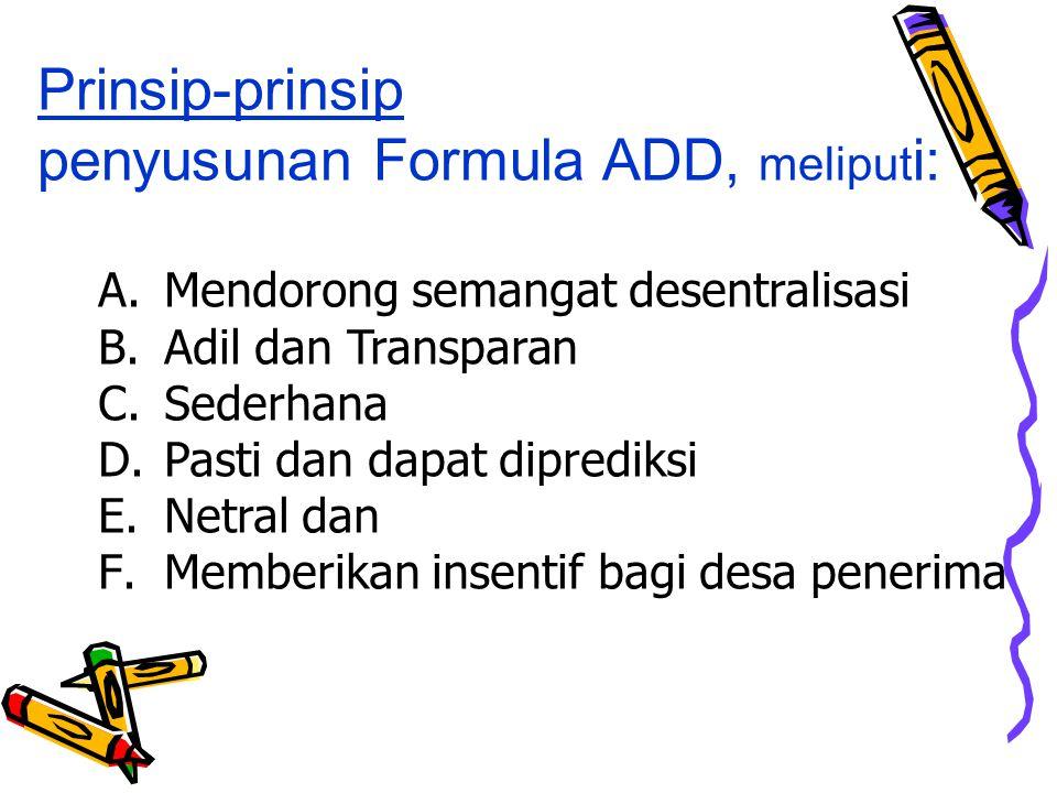 A.Mendorong semangat desentralisasi B.Adil dan Transparan C.Sederhana D.Pasti dan dapat diprediksi E.Netral dan F.Memberikan insentif bagi desa penerima Prinsip-prinsip penyusunan Formula ADD, meliput i: