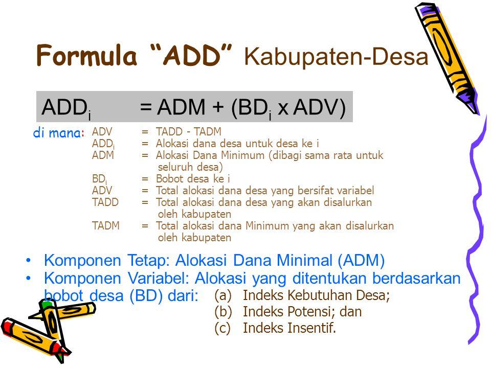 ADV= TADD - TADM ADD i = Alokasi dana desa untuk desa ke i ADM= Alokasi Dana Minimum (dibagi sama rata untuk seluruh desa) BD i = Bobot desa ke i ADV= Total alokasi dana desa yang bersifat variabel TADD= Total alokasi dana desa yang akan disalurkan oleh kabupaten TADM= Total alokasi dana Minimum yang akan disalurkan oleh kabupaten ADD i = ADM + (BD i x ADV) di mana: Formula ADD Kabupaten-Desa Komponen Tetap: Alokasi Dana Minimal (ADM) Komponen Variabel: Alokasi yang ditentukan berdasarkan bobot desa (BD) dari: (a) Indeks Kebutuhan Desa; (b) Indeks Potensi; dan (c) Indeks Insentif.